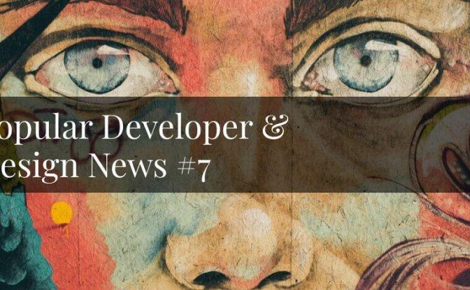 Popular Developer & Design News #7