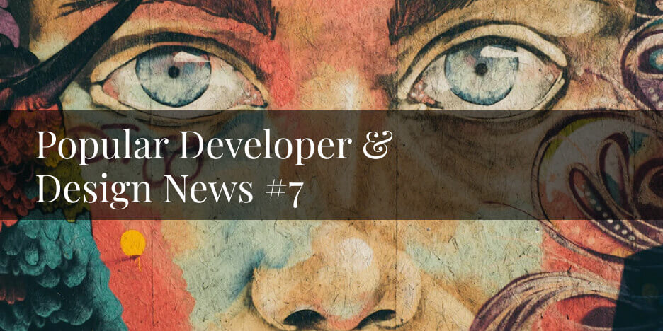 Popular Developer & Design News #7
